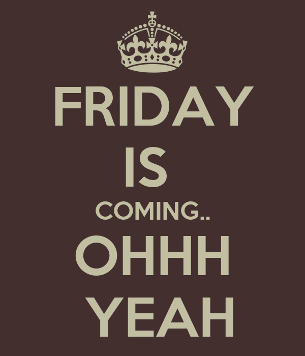 FRIDAY IS  COMING.. OHHH  YEAH