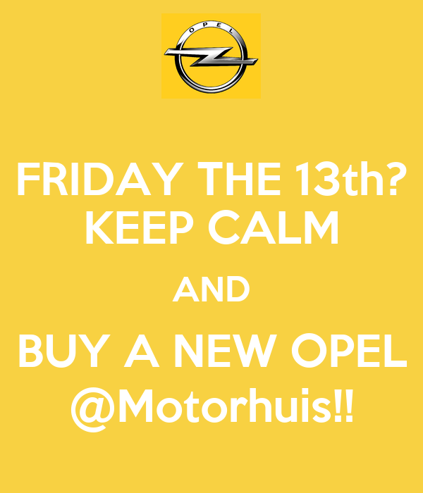 FRIDAY THE 13th? KEEP CALM AND BUY A NEW OPEL @Motorhuis ...