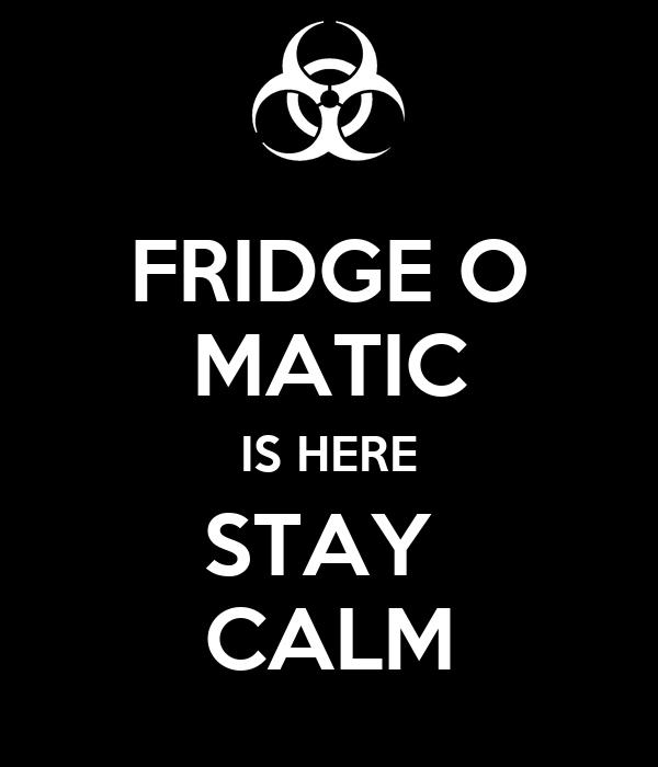 FRIDGE O MATIC IS HERE STAY  CALM