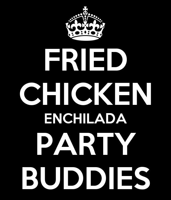 FRIED CHICKEN ENCHILADA PARTY BUDDIES