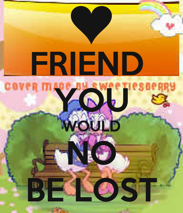 FRIEND  YOU WOULD NO BE LOST
