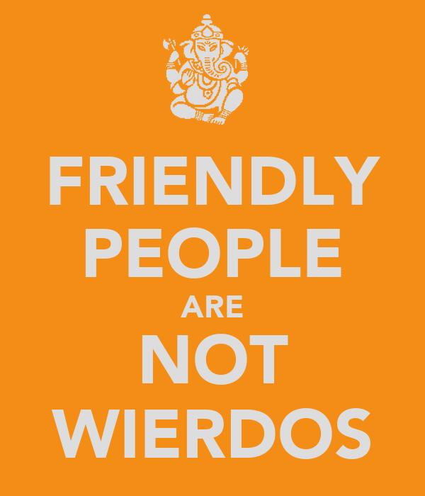 FRIENDLY PEOPLE ARE NOT WIERDOS