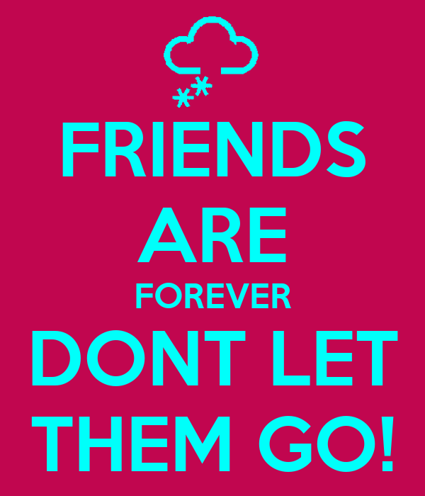 FRIENDS ARE FOREVER DONT LET THEM GO!