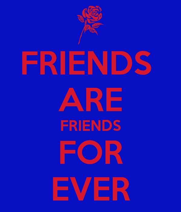 FRIENDS  ARE FRIENDS FOR EVER