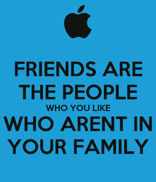 FRIENDS ARE THE PEOPLE WHO YOU LIKE WHO ARENT IN YOUR FAMILY