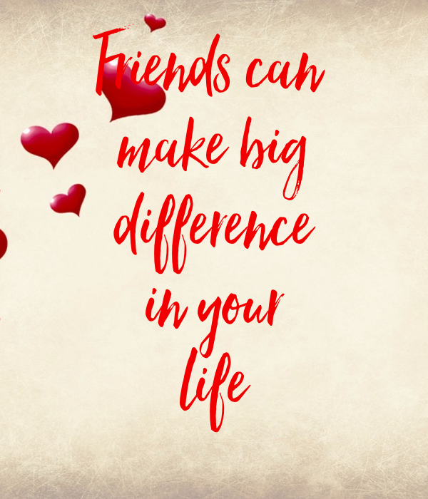 Friends can  make big difference in your life