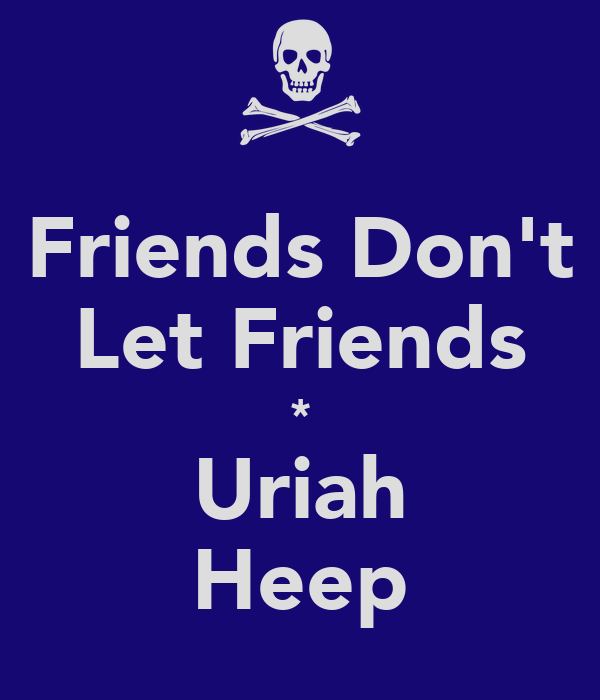Friends Don't Let Friends * Uriah Heep