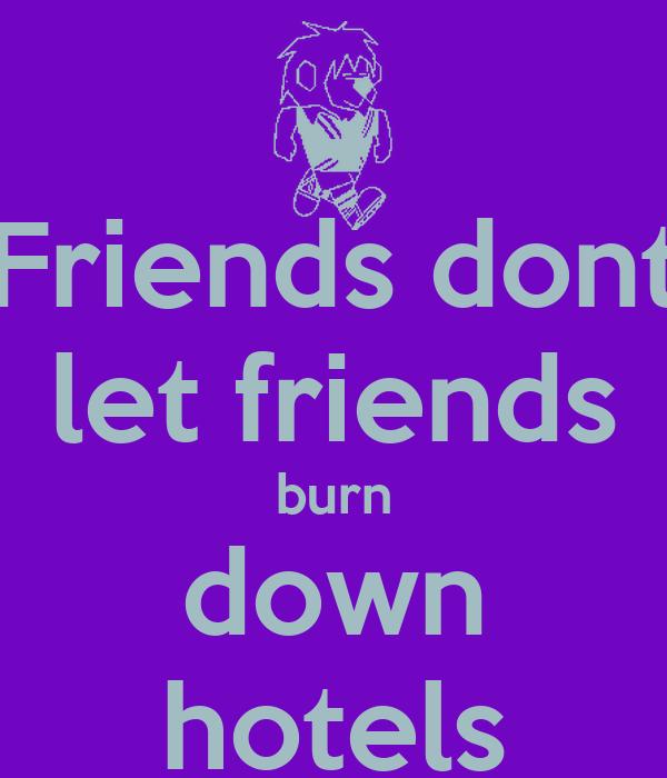 Friends dont let friends burn down hotels