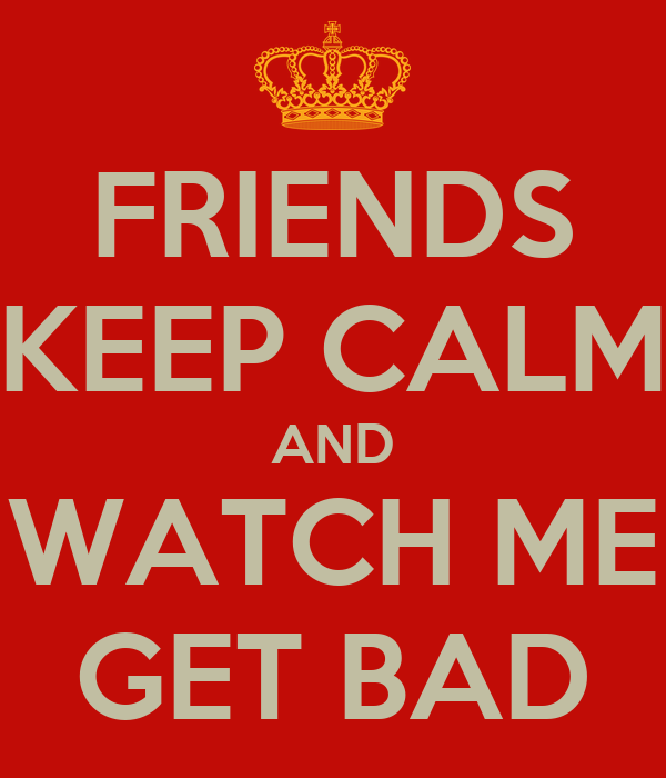 FRIENDS KEEP CALM AND WATCH ME GET BAD