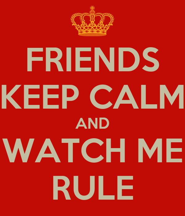 FRIENDS KEEP CALM AND WATCH ME RULE