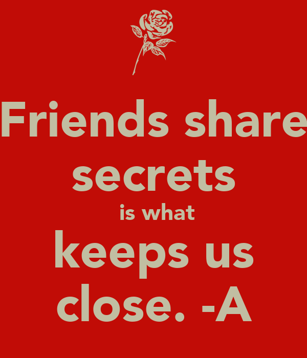 Friends share secrets  is what keeps us close. -A
