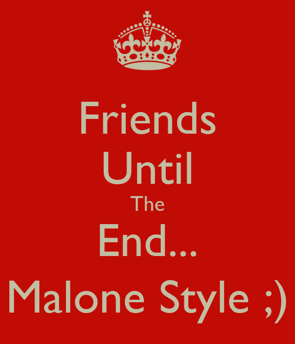Friends Until The End... Malone Style ;)