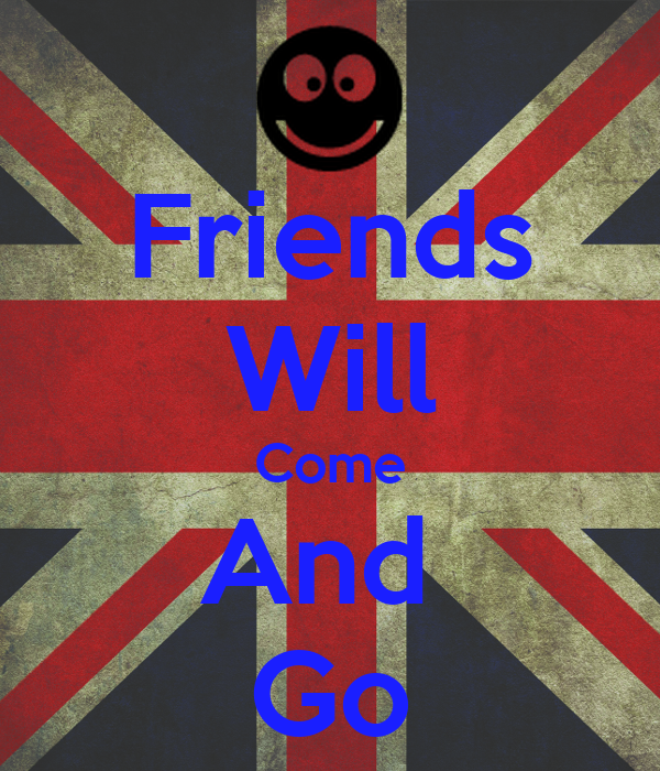 Friends Will Come And  Go