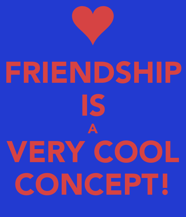FRIENDSHIP IS A VERY COOL CONCEPT!