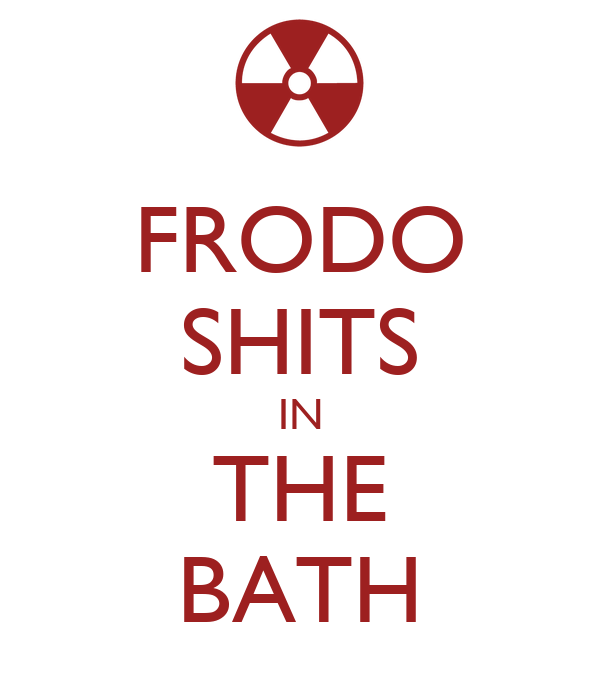 FRODO SHITS IN THE BATH