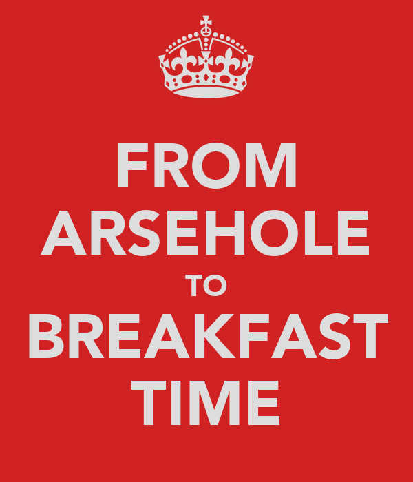 FROM ARSEHOLE TO BREAKFAST TIME