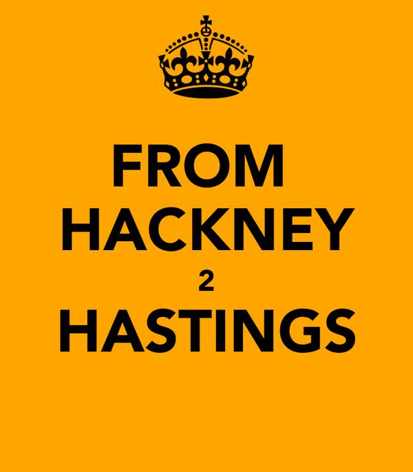 FROM  HACKNEY 2 HASTINGS