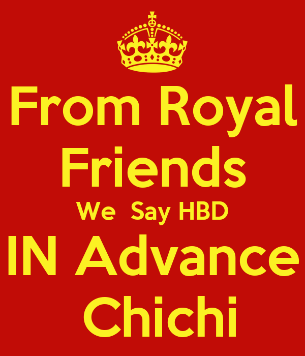 From Royal Friends We  Say HBD  IN Advance   Chichi