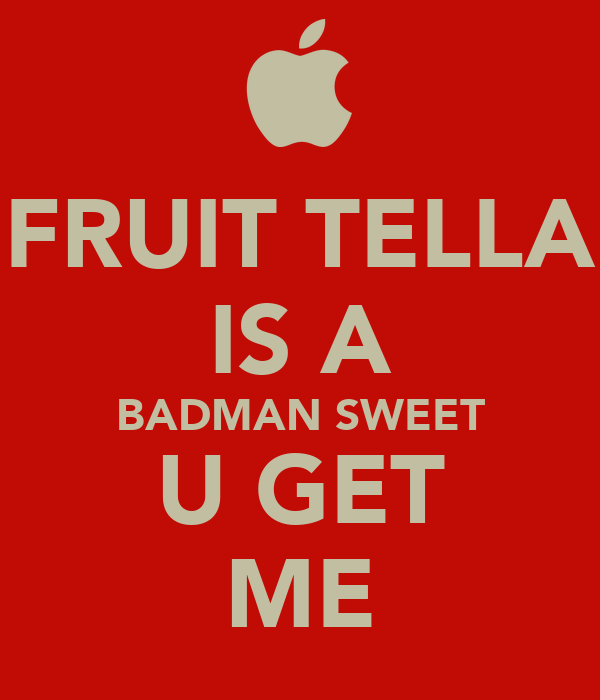 FRUIT TELLA IS A BADMAN SWEET U GET ME