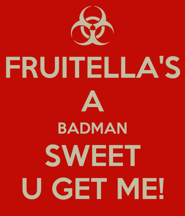 FRUITELLA'S A BADMAN SWEET U GET ME!