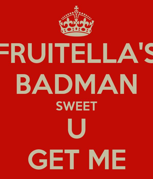 FRUITELLA'S BADMAN SWEET U GET ME