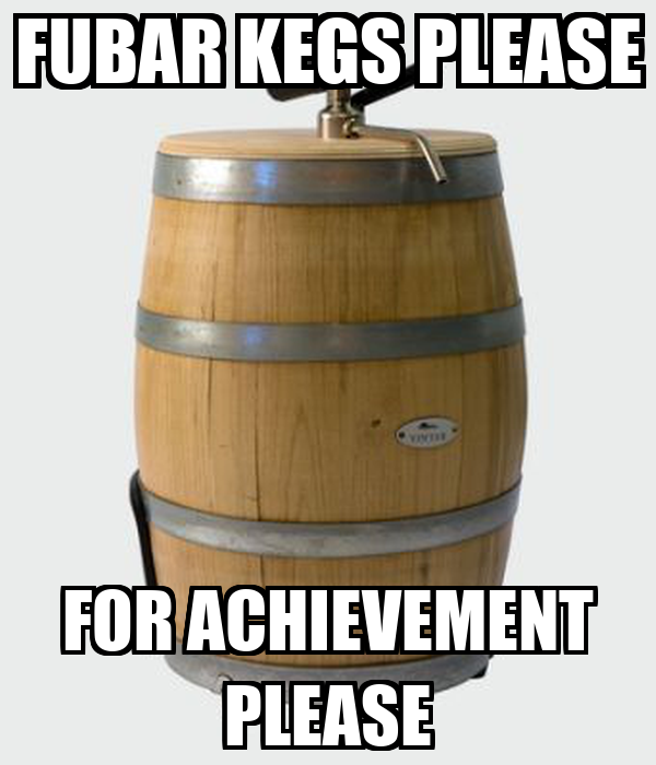 FUBAR KEGS PLEASE FOR ACHIEVEMENT PLEASE