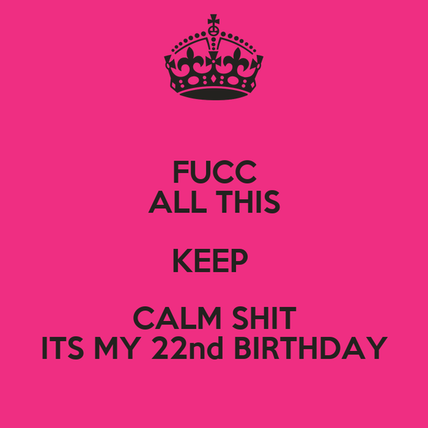 FUCC ALL THIS KEEP  CALM SHIT ITS MY 22nd BIRTHDAY