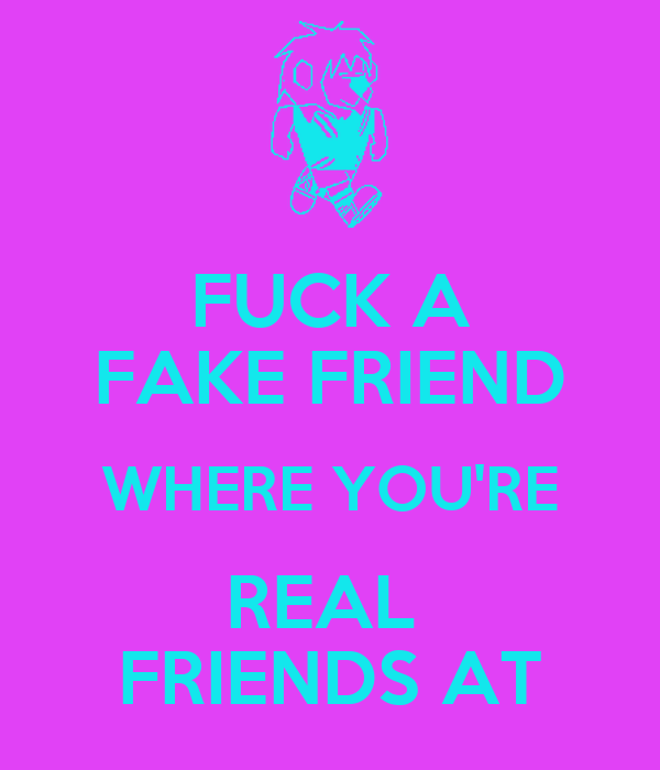 FUCK A FAKE FRIEND WHERE YOU'RE REAL  FRIENDS AT