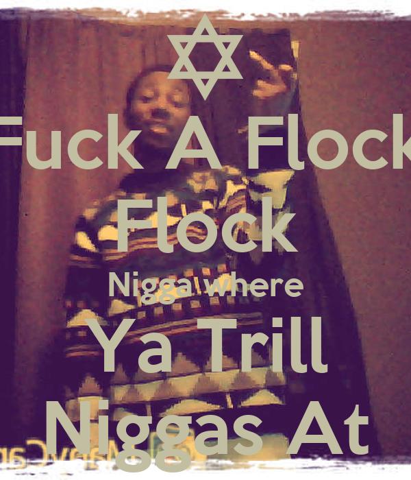 Fuck A Flock Flock Nigga where Ya Trill Niggas At