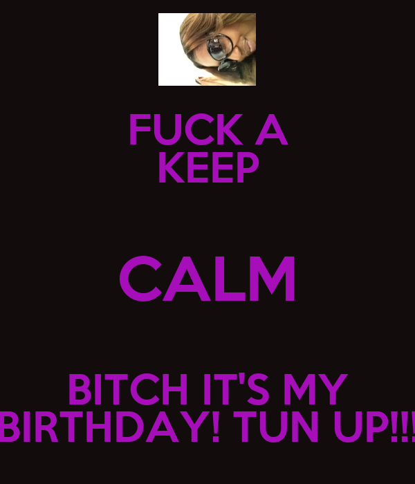 FUCK A KEEP CALM BITCH IT'S MY BIRTHDAY! TUN UP!!!