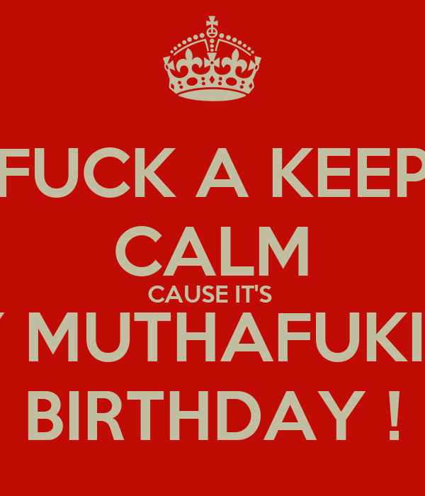 FUCK A KEEP CALM CAUSE IT'S  MY MUTHAFUKING BIRTHDAY !