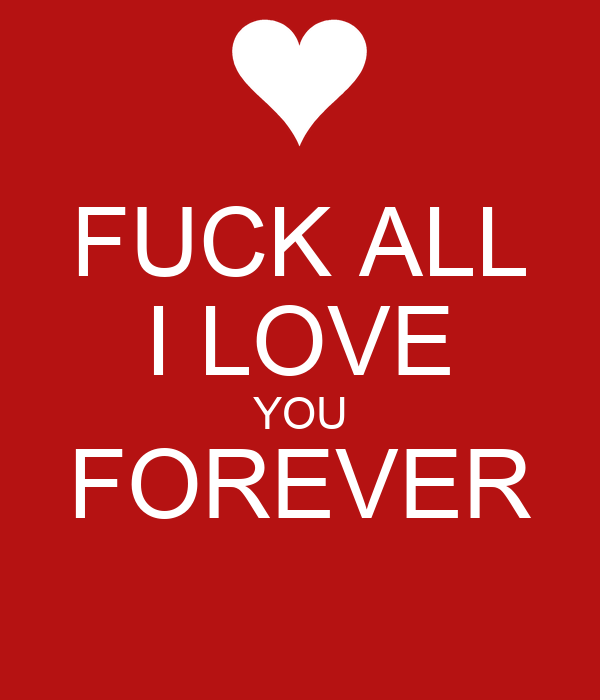 FUCK ALL I LOVE YOU FOREVER