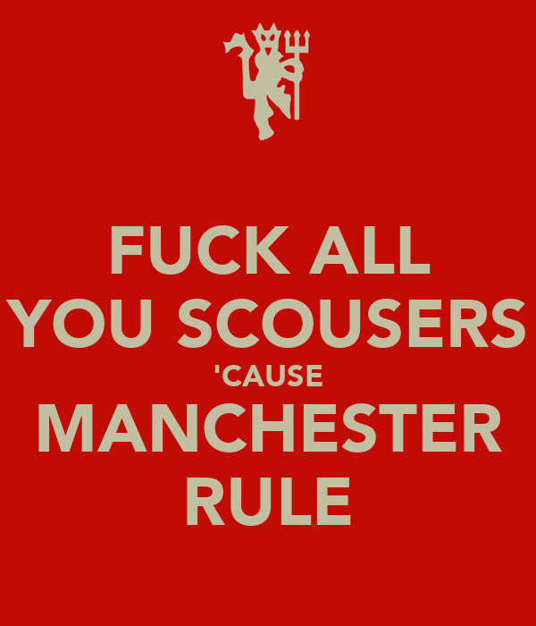 FUCK ALL YOU SCOUSERS 'CAUSE MANCHESTER RULE