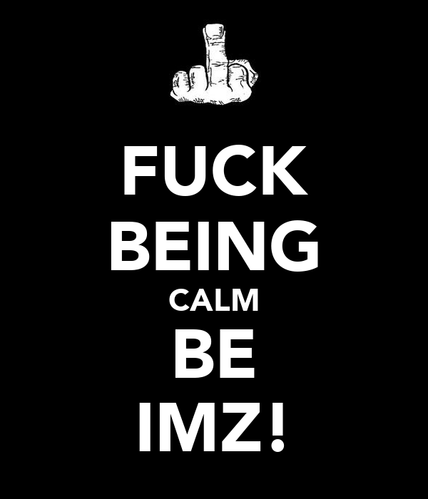 FUCK BEING CALM BE IMZ!