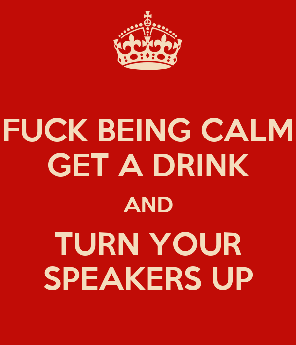 FUCK BEING CALM GET A DRINK AND TURN YOUR SPEAKERS UP