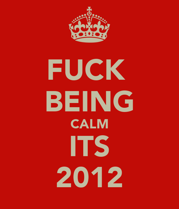 FUCK  BEING CALM ITS 2012