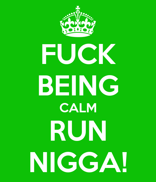 FUCK BEING CALM RUN NIGGA!