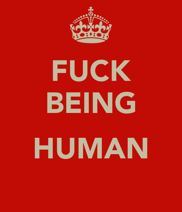 FUCK BEING  HUMAN