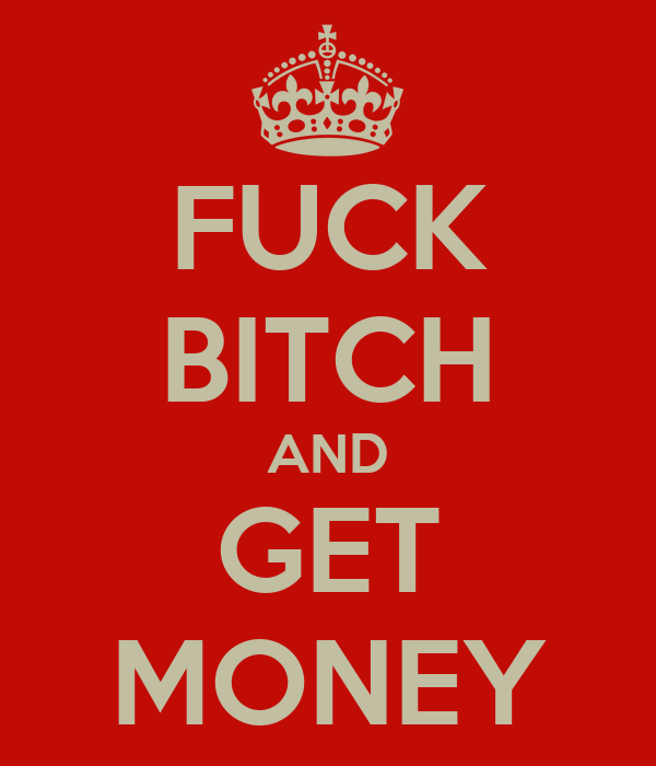 FUCK BITCH AND GET MONEY