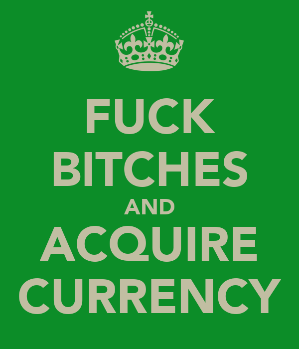FUCK BITCHES AND ACQUIRE CURRENCY