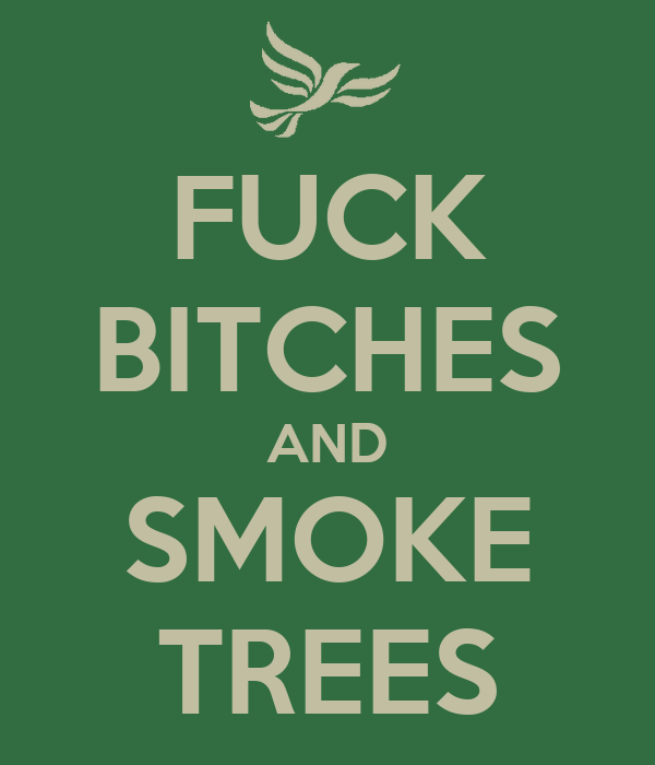 FUCK BITCHES AND SMOKE TREES