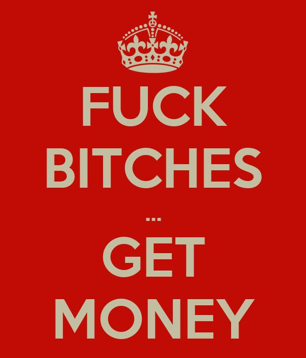 Flickin get money fuck bitches fuck. Just
