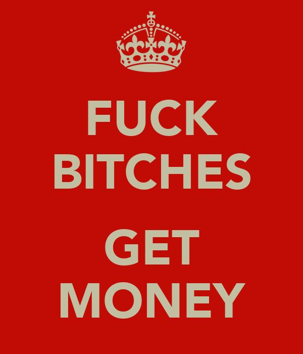FUCK BITCHES  GET MONEY