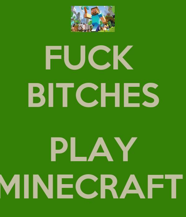 FUCK  BITCHES  PLAY MINECRAFT