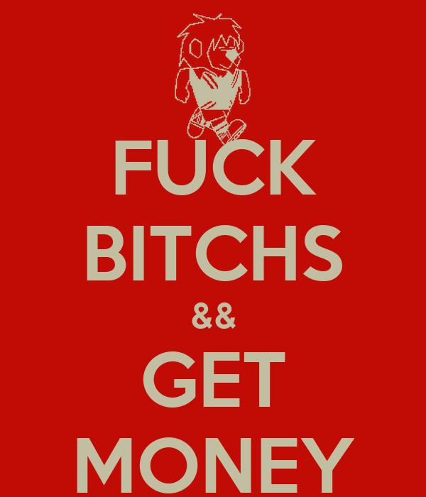 FUCK BITCHS && GET MONEY