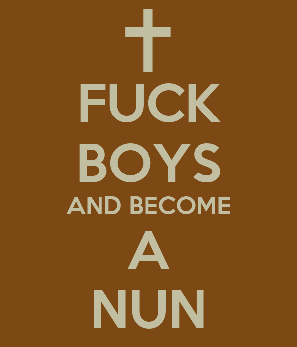 FUCK BOYS AND BECOME A NUN