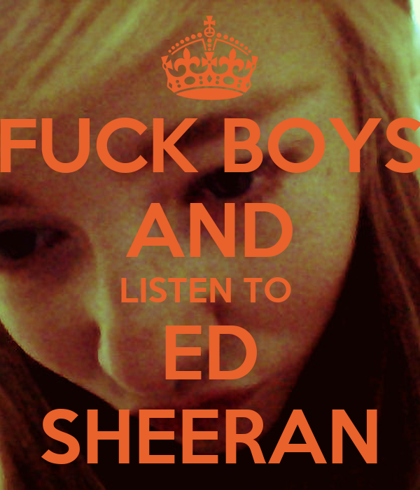 FUCK BOYS AND LISTEN TO  ED SHEERAN