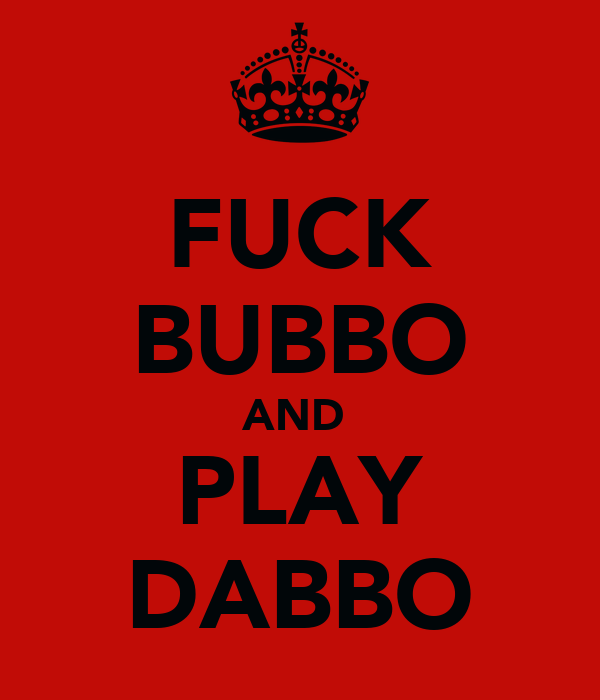 FUCK BUBBO AND  PLAY DABBO