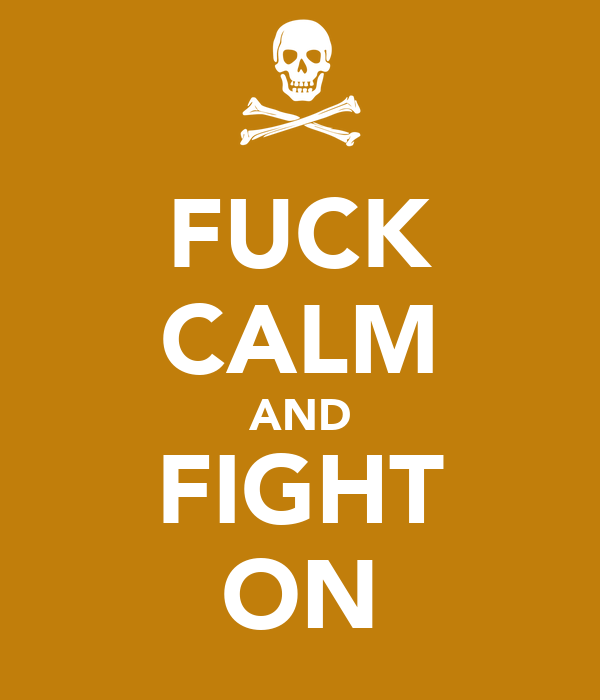 FUCK CALM AND FIGHT ON