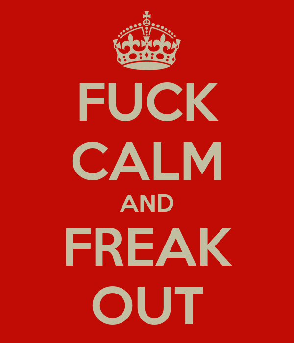 FUCK CALM AND FREAK OUT